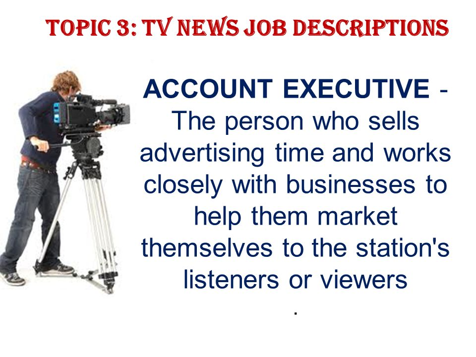 Topic 3: TV news job descriptions ACCOUNT EXECUTIVE - The person who sells advertising time and works closely with businesses to help them market themselves to the station s listeners or viewers.