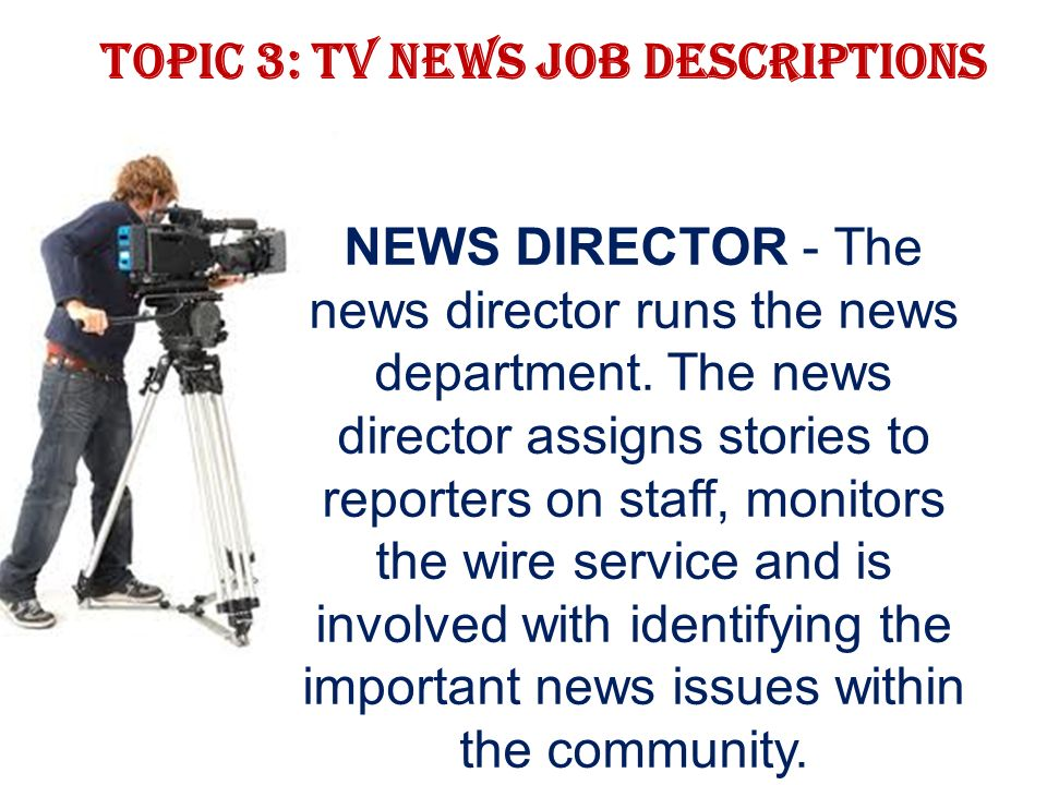 Topic 3: TV news job descriptions NEWS DIRECTOR - The news director runs the news department.