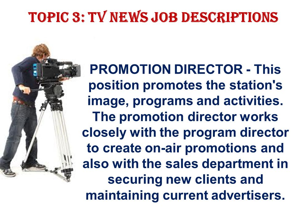 Topic 3: TV news job descriptions PROMOTION DIRECTOR - This position promotes the station s image, programs and activities.