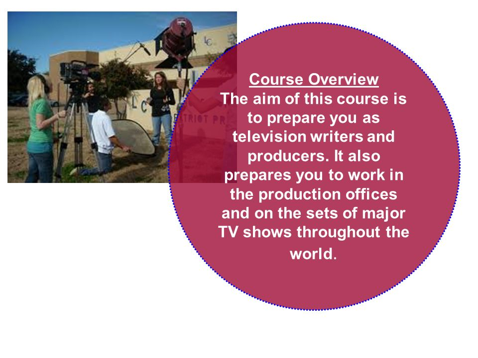 Course Overview The aim of this course is to prepare you as television writers and producers.