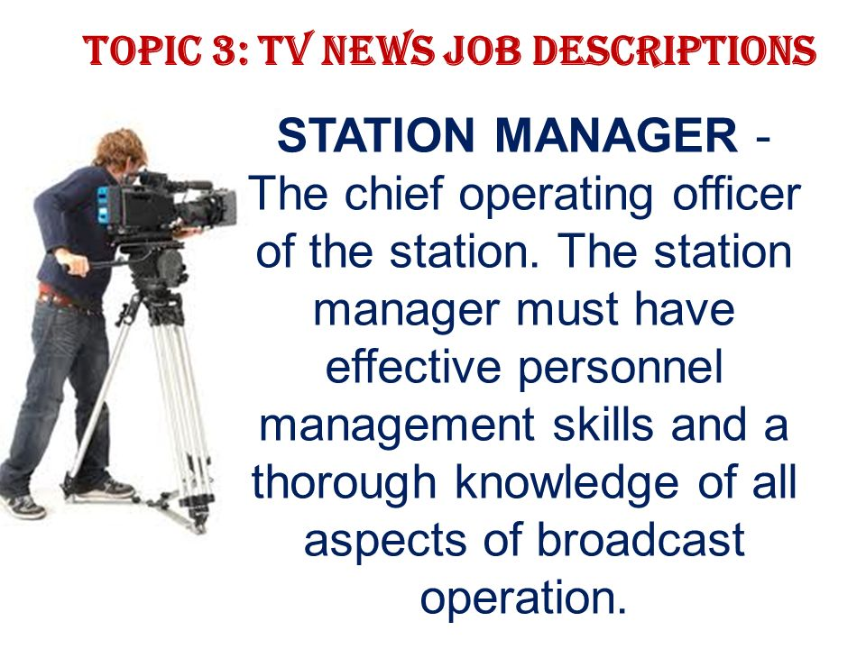 Topic 3: TV news job descriptions STATION MANAGER - The chief operating officer of the station.