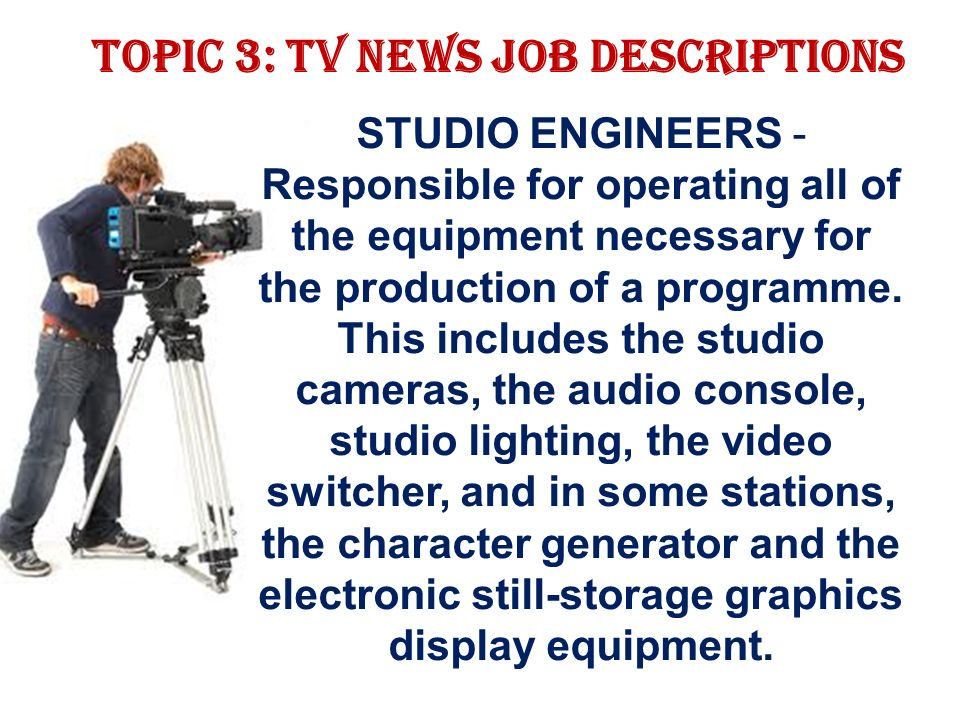 Topic 3: TV news job descriptions STUDIO ENGINEERS - Responsible for operating all of the equipment necessary for the production of a programme.