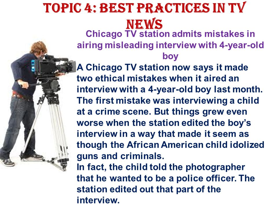 Topic 4: Best Practices in TV news Chicago TV station admits mistakes in airing misleading interview with 4-year-old boy A Chicago TV station now says it made two ethical mistakes when it aired an interview with a 4-year-old boy last month.