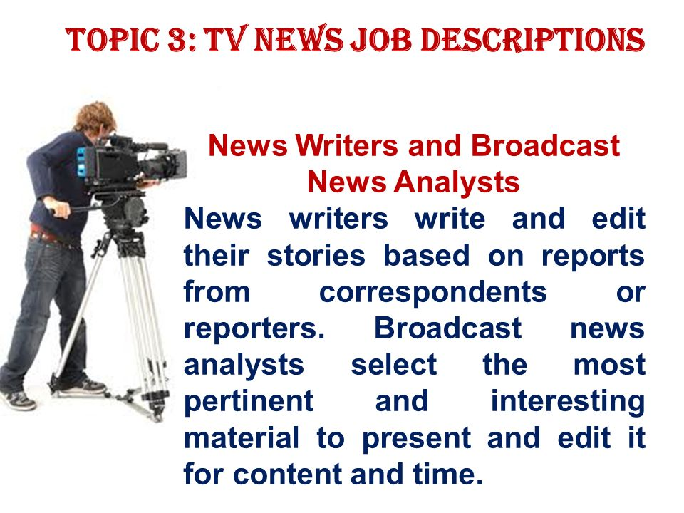 Topic 3: TV news job descriptions News Writers and Broadcast News Analysts News writers write and edit their stories based on reports from correspondents or reporters.
