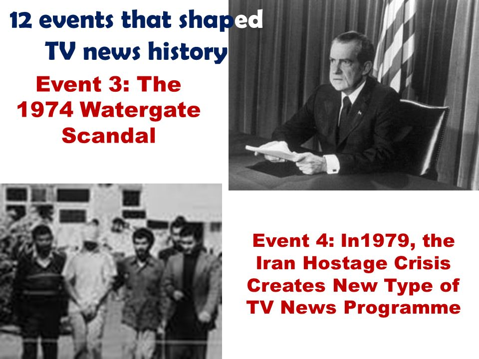 12 events that shaped TV news history Event 3: The 1974 Watergate Scandal Event 4: In1979, the Iran Hostage Crisis Creates New Type of TV News Programme