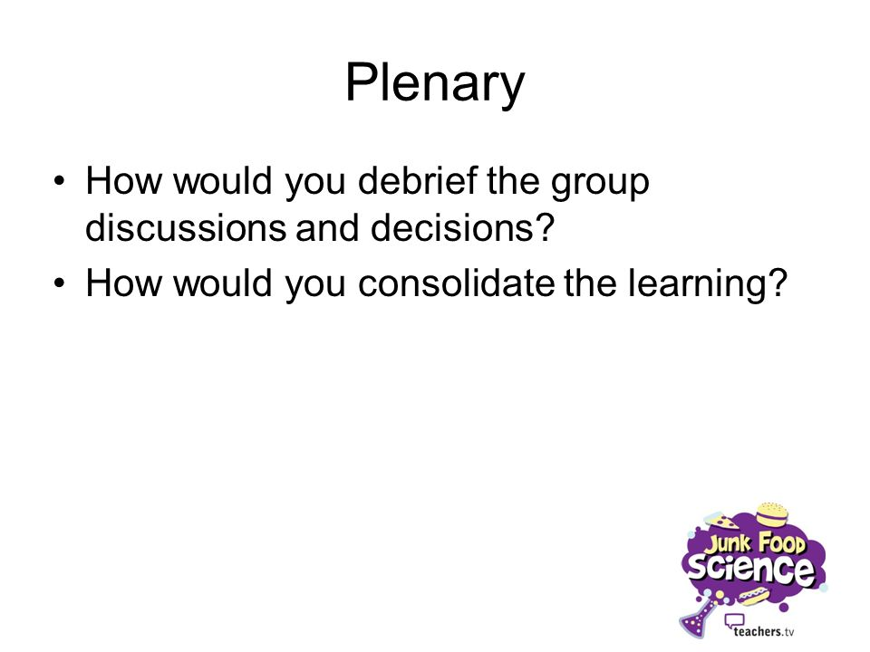 Plenary How would you debrief the group discussions and decisions? How would you consolidate the learning?