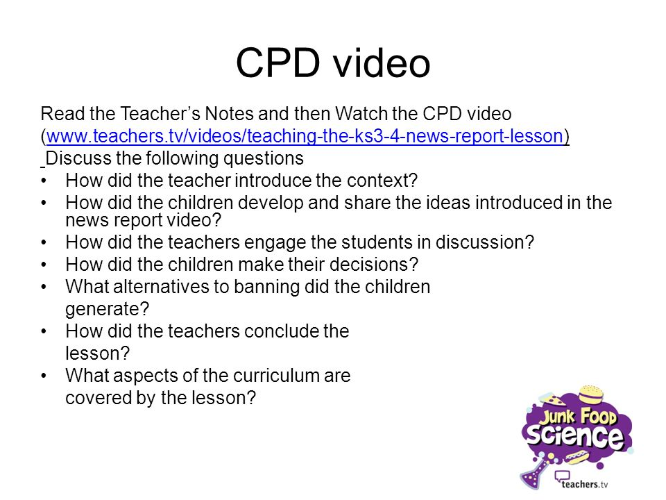 CPD video Read the Teachers Notes and then Watch the CPD video (www.teachers.tv/videos/teaching-the-ks3-4-news-report-lesson)www.teachers.tv/videos/te