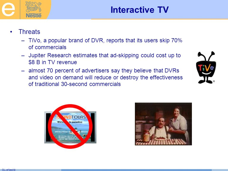GL-eNestlé Interactive TV Threats –TiVo, a popular brand of DVR, reports that its users skip 70% of commercials –Jupiter Research estimates that ad-skipping could cost up to $8 B in TV revenue –almost 70 percent of advertisers say they believe that DVRs and video on demand will reduce or destroy the effectiveness of traditional 30-second commercials