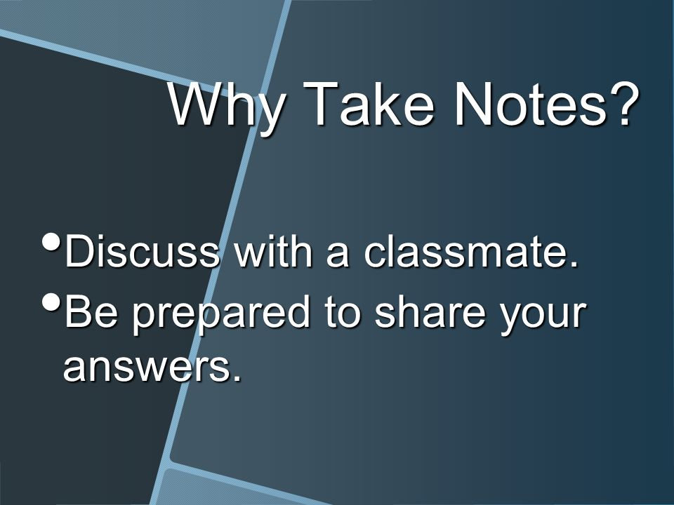 Why Take Notes? Discuss with a classmate. Discuss with a classmate. Be prepared to share your answers. Be prepared to share your answers.