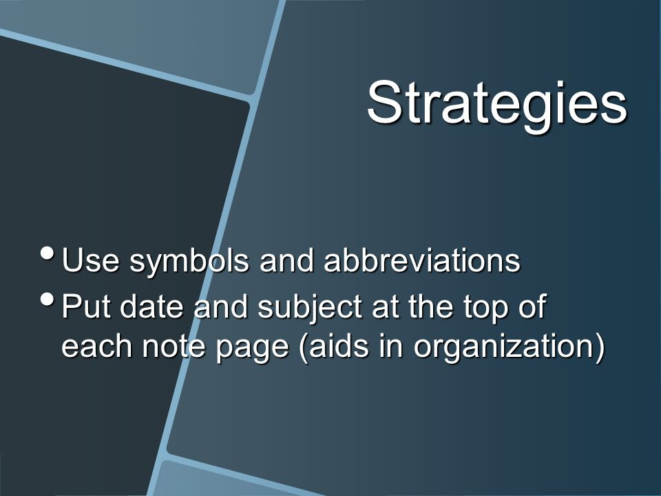 Strategies Use symbols and abbreviations Use symbols and abbreviations Put date and subject at the top of each note page (aids in organization) Put date and subject at the top of each note page (aids in organization)