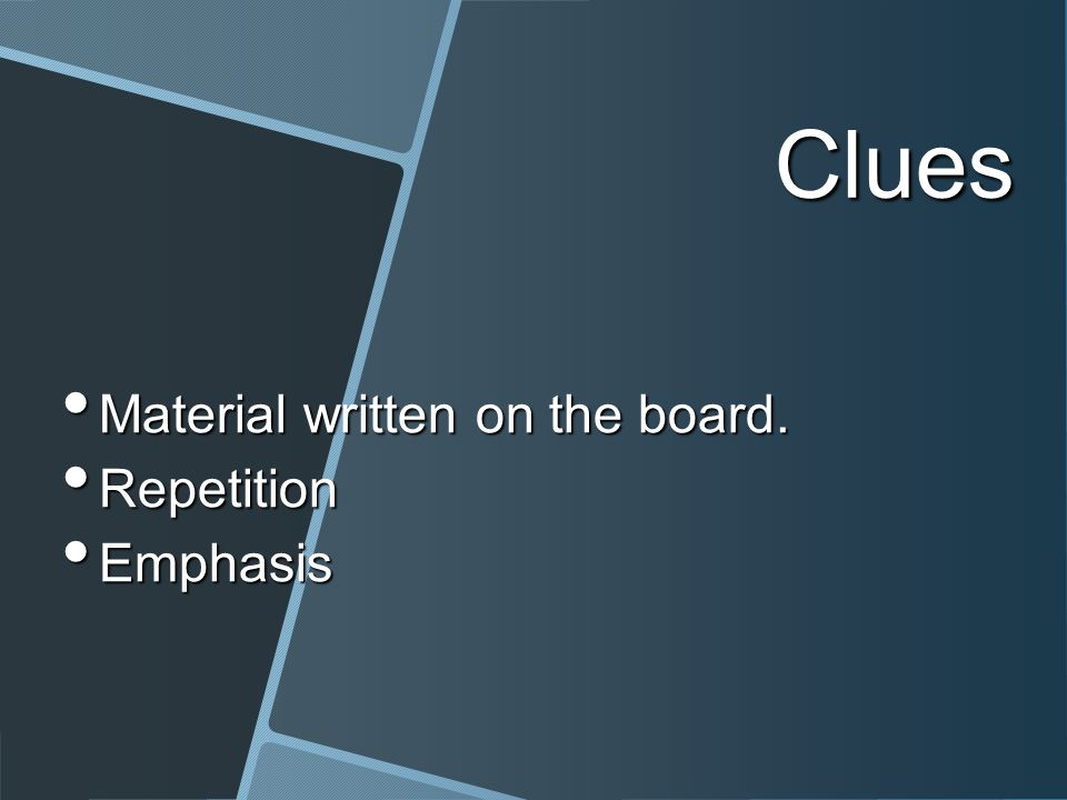 Clues Material written on the board. Material written on the board. Repetition Repetition Emphasis Emphasis