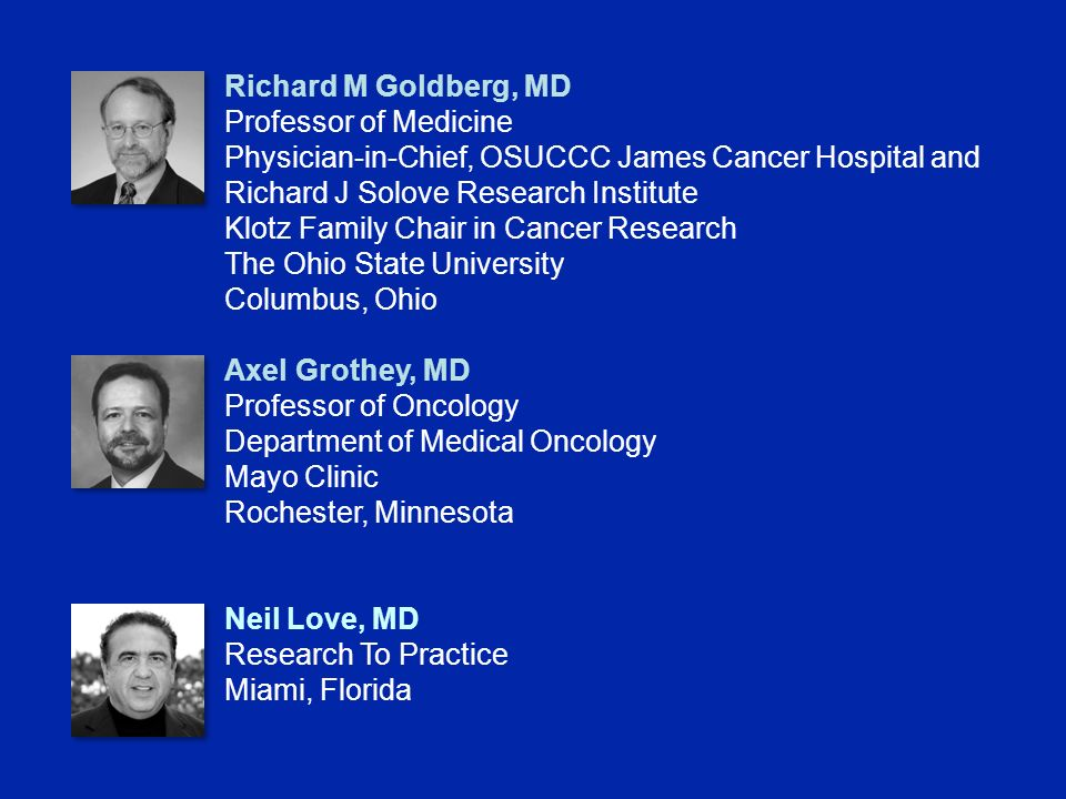 Richard M Goldberg, MD Professor of Medicine Physician-in-Chief, OSUCCC James Cancer Hospital and Richard J Solove Research Institute Klotz Family Chair in Cancer Research The Ohio State University Columbus, Ohio Axel Grothey, MD Professor of Oncology Department of Medical Oncology Mayo Clinic Rochester, Minnesota Neil Love, MD Research To Practice Miami, Florida