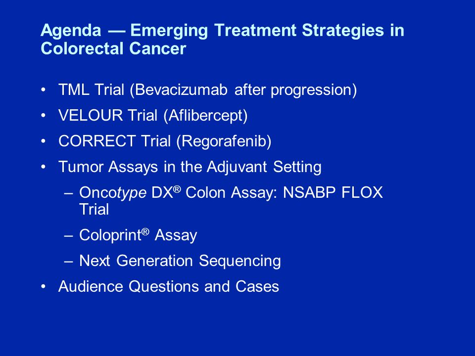 Agenda Emerging Treatment Strategies in Colorectal Cancer TML Trial (Bevacizumab after progression) VELOUR Trial (Aflibercept) CORRECT Trial (Regorafenib) Tumor Assays in the Adjuvant Setting –Oncotype DX ® Colon Assay: NSABP FLOX Trial –Coloprint ® Assay –Next Generation Sequencing Audience Questions and Cases