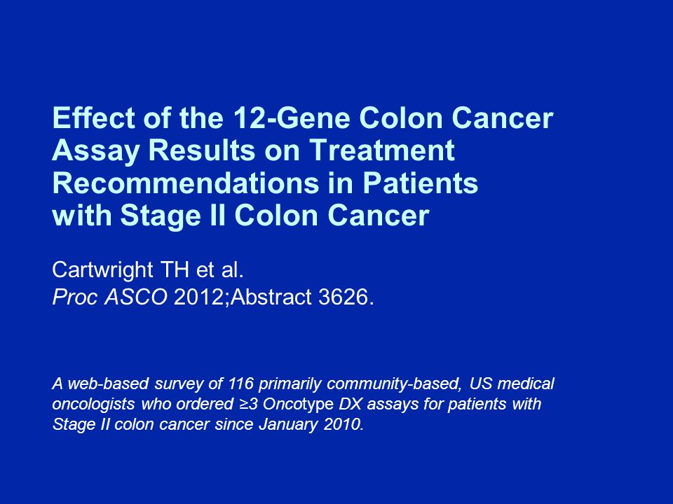 Effect of the 12-Gene Colon Cancer Assay Results on Treatment Recommendations in Patients with Stage II Colon Cancer Cartwright TH et al.
