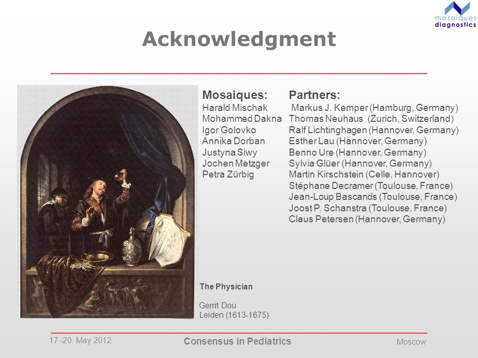 17.-20. May 2012 Consensus in Pediatrics Moscow The Physician Gerrit Dou Leiden (1613-1675) Acknowledgment Mosaiques: Harald Mischak Mohammed Dakna Ig