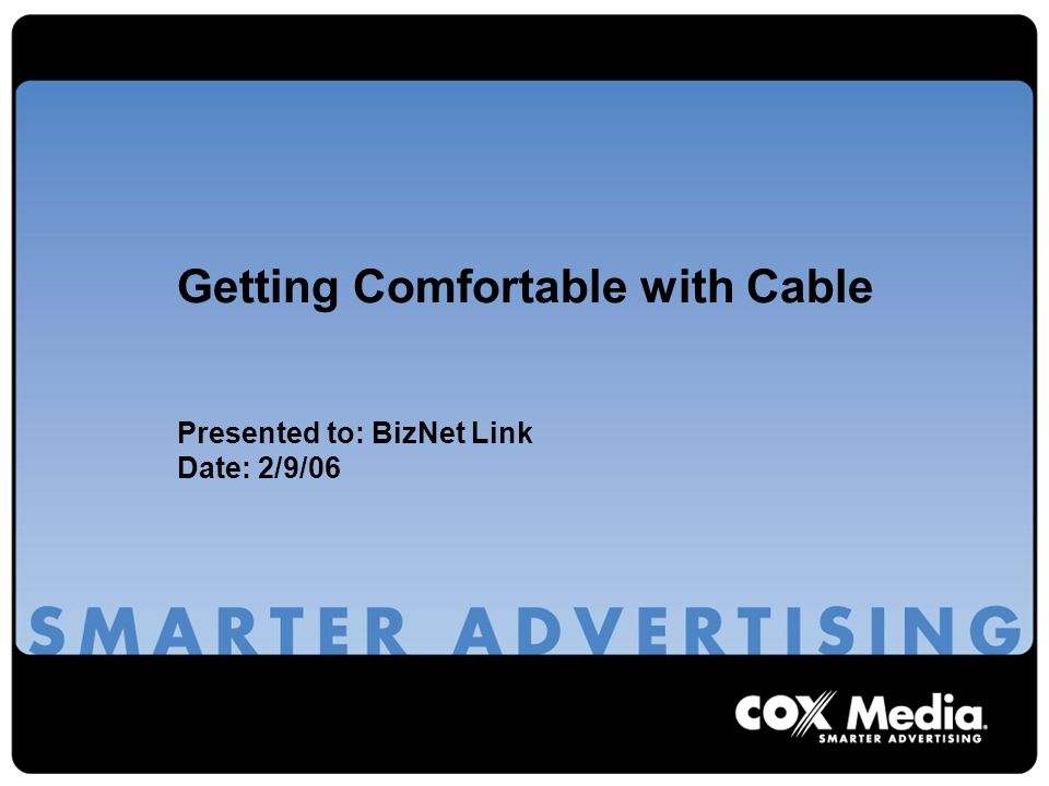Getting Comfortable with Cable Presented to: BizNet Link Date: 2/9/06