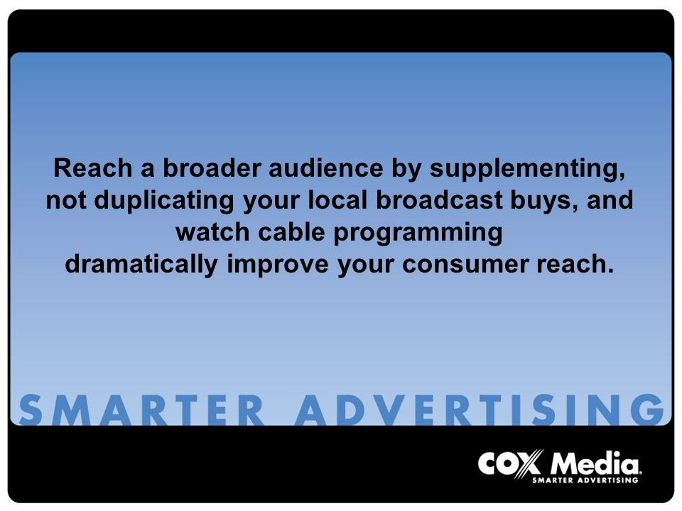 Reach a broader audience by supplementing, not duplicating your local broadcast buys, and watch cable programming dramatically improve your consumer reach.