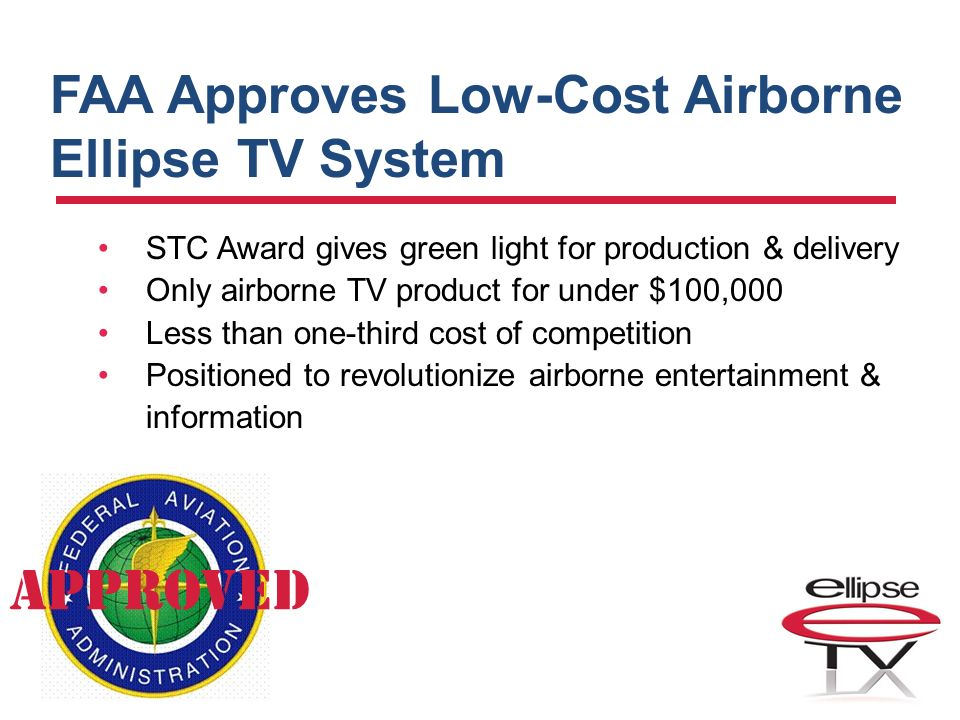 FAA Approves Low-Cost Airborne Ellipse TV System STC Award gives green light for production & delivery Only airborne TV product for under $100,000 Less than one-third cost of competition Positioned to revolutionize airborne entertainment & information APPROVED