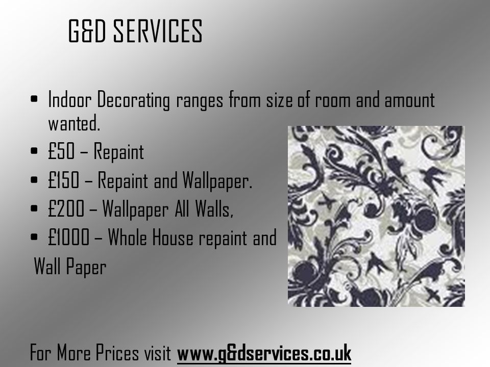 Indoor Decorating ranges from size of room and amount wanted. £50 – Repaint £150 – Repaint and Wallpaper. £200 – Wallpaper All Walls, £1000 – Whole Ho