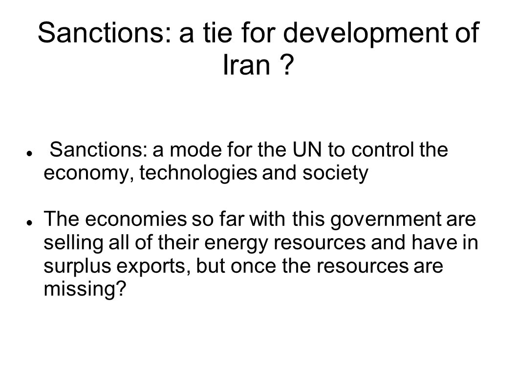 Sanctions: a tie for development of Iran ? Sanctions: a mode for the UN to control the economy, technologies and society The economies so far with thi