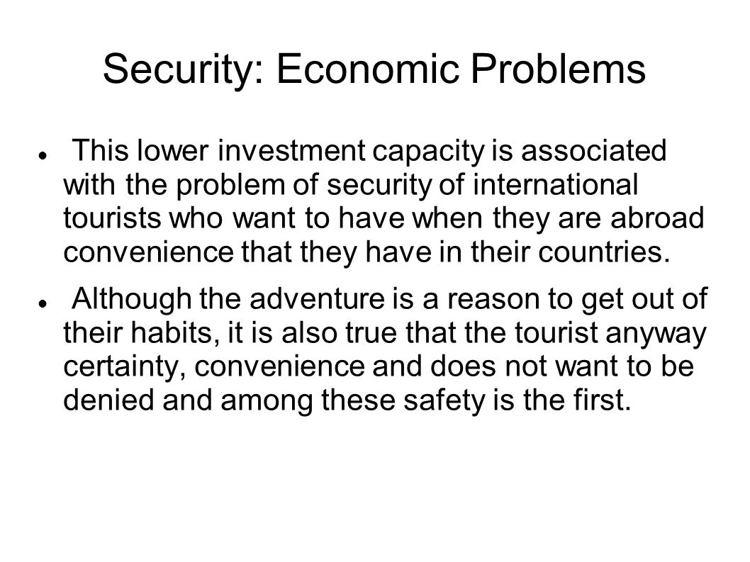 Security: Economic Problems This lower investment capacity is associated with the problem of security of international tourists who want to have when