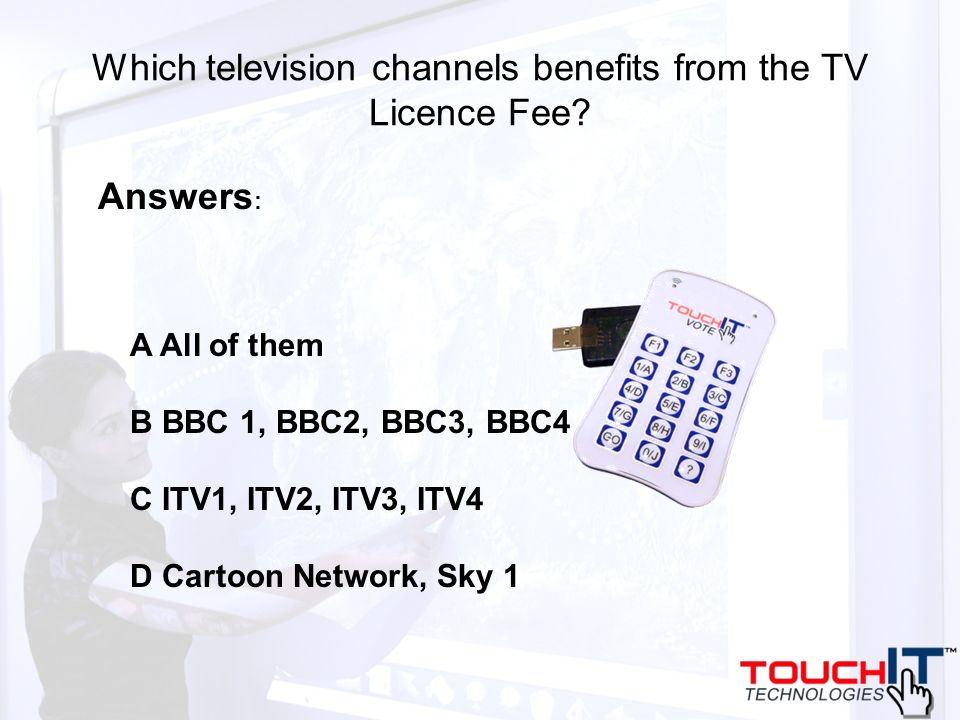Which television channels benefits from the TV Licence Fee? A All of them B BBC 1, BBC2, BBC3, BBC4 C ITV1, ITV2, ITV3, ITV4 D Cartoon Network, Sky 1