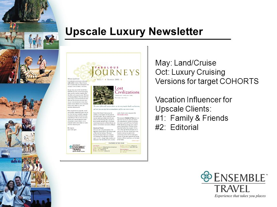 Upscale Luxury Newsletter May: Land/Cruise Oct: Luxury Cruising Versions for target COHORTS Vacation Influencer for Upscale Clients: #1: Family & Friends #2: Editorial