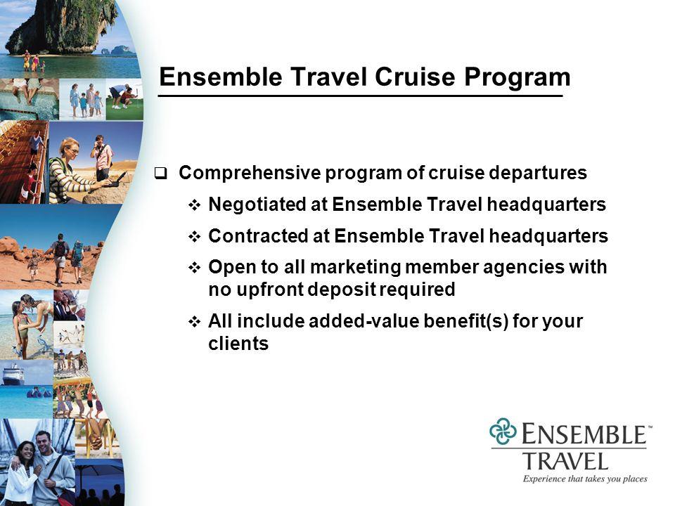 Ensemble Travel Cruise Program Comprehensive program of cruise departures Negotiated at Ensemble Travel headquarters Contracted at Ensemble Travel hea