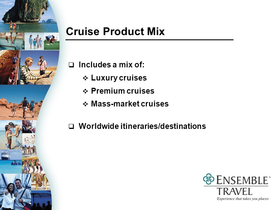 Cruise Product Mix Includes a mix of: Luxury cruises Premium cruises Mass-market cruises Worldwide itineraries/destinations
