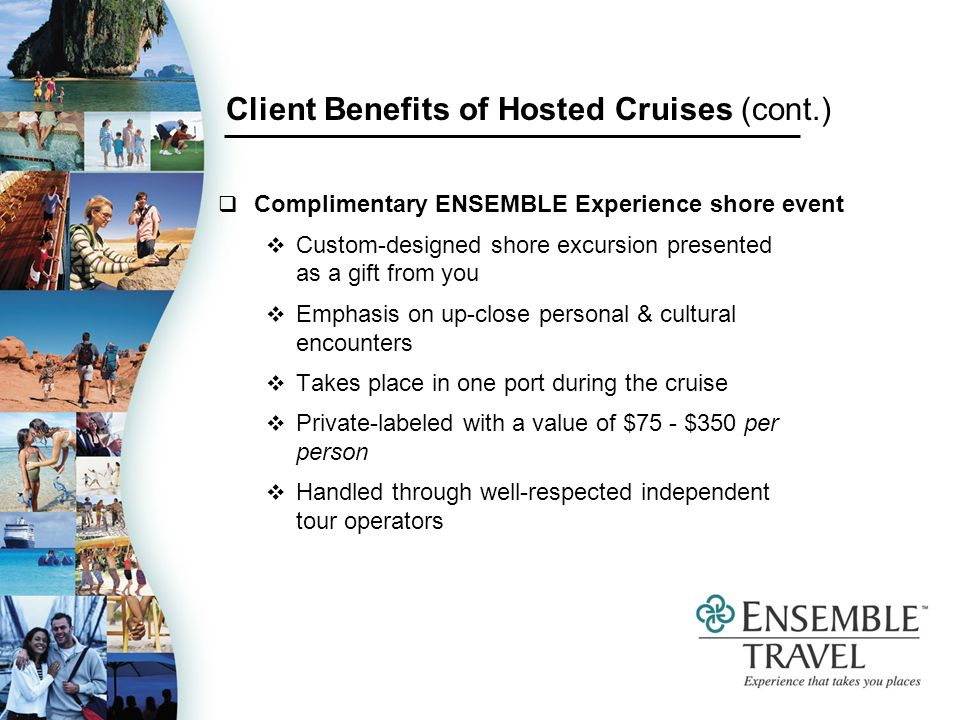 Client Benefits of Hosted Cruises (cont.) Complimentary ENSEMBLE Experience shore event Custom-designed shore excursion presented as a gift from you Emphasis on up-close personal & cultural encounters Takes place in one port during the cruise Private-labeled with a value of $75 - $350 per person Handled through well-respected independent tour operators
