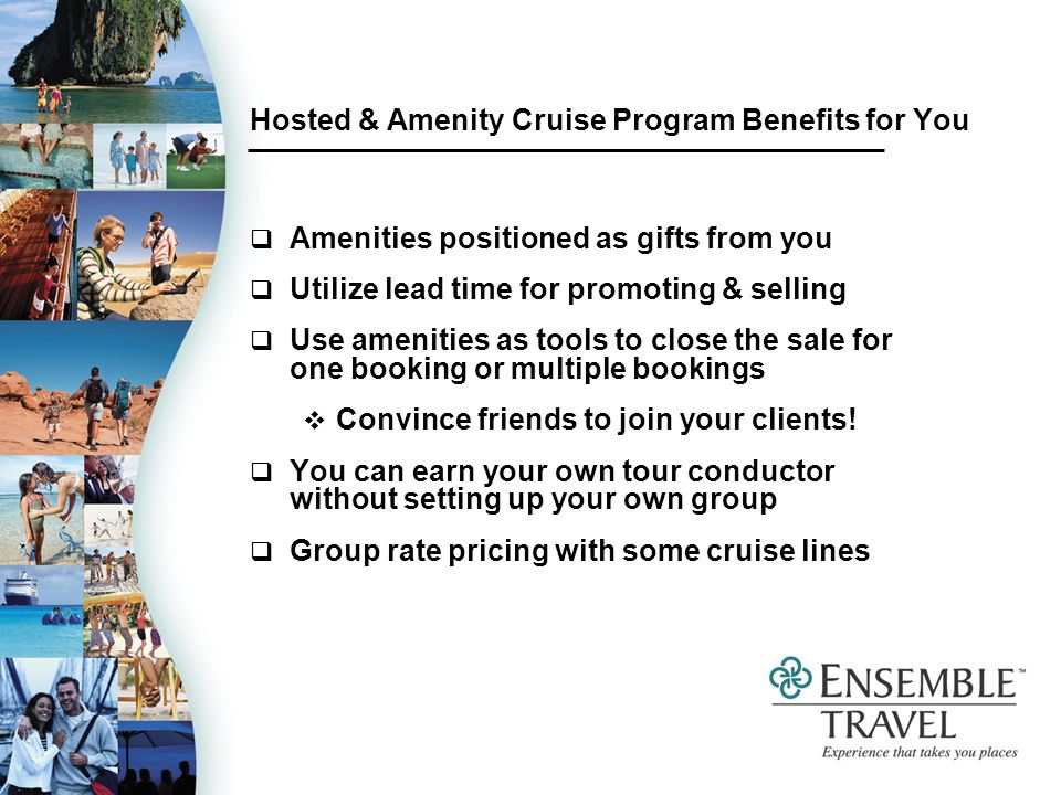 Hosted & Amenity Cruise Program Benefits for You Amenities positioned as gifts from you Utilize lead time for promoting & selling Use amenities as tools to close the sale for one booking or multiple bookings Convince friends to join your clients.