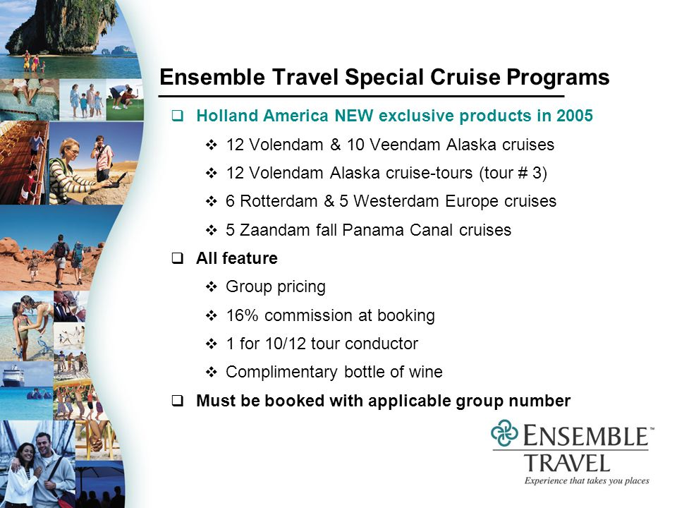 Ensemble Travel Special Cruise Programs Holland America NEW exclusive products in 2005 12 Volendam & 10 Veendam Alaska cruises 12 Volendam Alaska cruise-tours (tour # 3) 6 Rotterdam & 5 Westerdam Europe cruises 5 Zaandam fall Panama Canal cruises All feature Group pricing 16% commission at booking 1 for 10/12 tour conductor Complimentary bottle of wine Must be booked with applicable group number