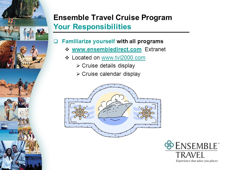 Ensemble Travel Cruise Program Your Responsibilities Familiarize yourself with all programs www.ensembledirect.com Extranet www.ensembledirect.com Located on www.tvl2000.comwww.tvl2000.com Cruise details display Cruise calendar display