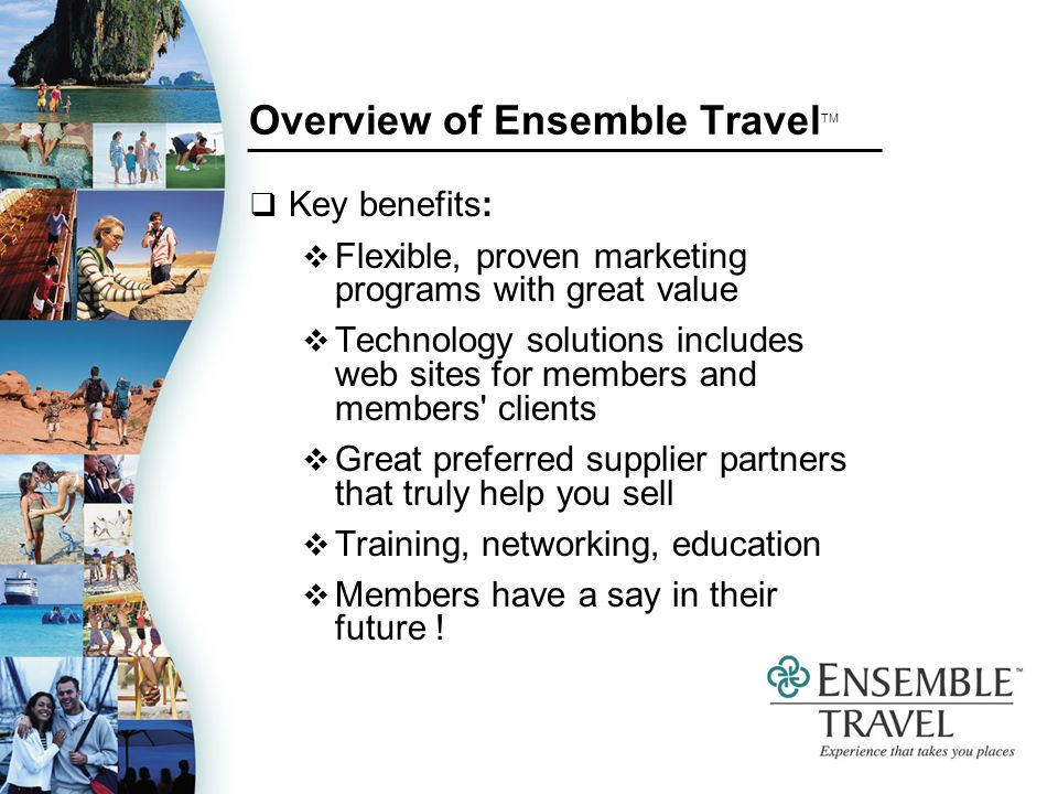 Overview of Ensemble Travel TM Key benefits: Flexible, proven marketing programs with great value Technology solutions includes web sites for members and members clients Great preferred supplier partners that truly help you sell Training, networking, education Members have a say in their future !