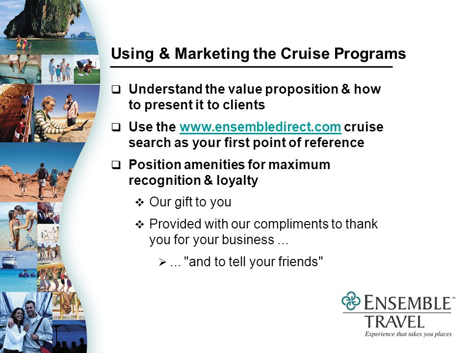 Using & Marketing the Cruise Programs Understand the value proposition & how to present it to clients Use the www.ensembledirect.com cruise search as your first point of referencewww.ensembledirect.com Position amenities for maximum recognition & loyalty Our gift to you Provided with our compliments to thank you for your business......