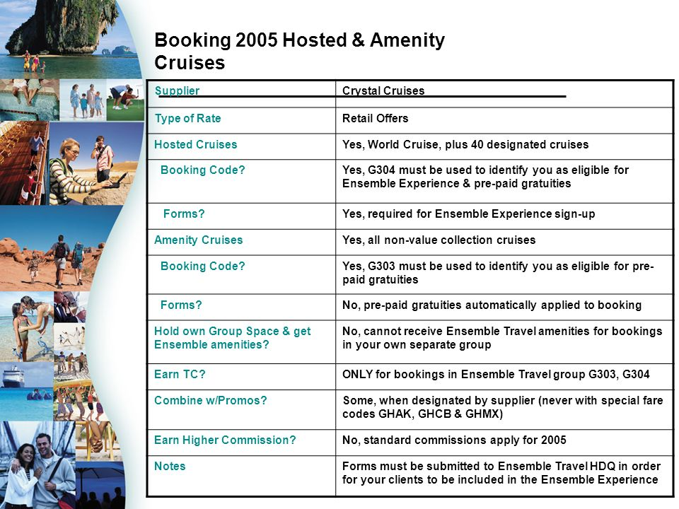 Booking 2005 Hosted & Amenity Cruises SupplierCrystal Cruises Type of RateRetail Offers Hosted CruisesYes, World Cruise, plus 40 designated cruises Booking Code?Yes, G304 must be used to identify you as eligible for Ensemble Experience & pre-paid gratuities Forms?Yes, required for Ensemble Experience sign-up Amenity CruisesYes, all non-value collection cruises Booking Code?Yes, G303 must be used to identify you as eligible for pre- paid gratuities Forms?No, pre-paid gratuities automatically applied to booking Hold own Group Space & get Ensemble amenities.