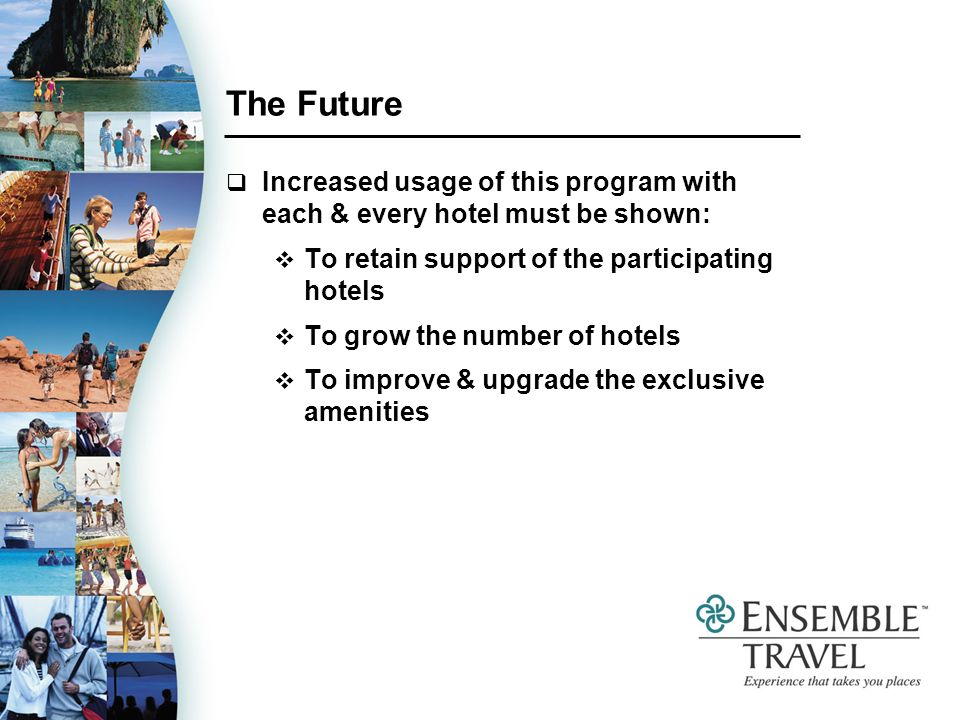 The Future Increased usage of this program with each & every hotel must be shown: To retain support of the participating hotels To grow the number of hotels To improve & upgrade the exclusive amenities