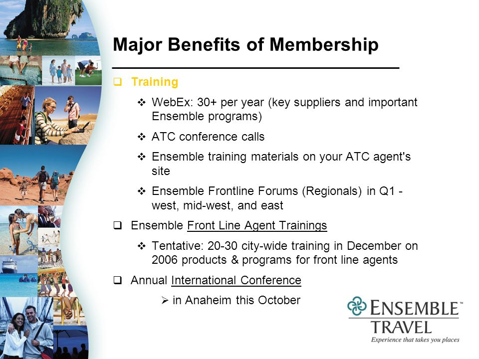 Major Benefits of Membership Training WebEx: 30+ per year (key suppliers and important Ensemble programs) ATC conference calls Ensemble training materials on your ATC agent s site Ensemble Frontline Forums (Regionals) in Q1 - west, mid-west, and east Ensemble Front Line Agent Trainings Tentative: 20-30 city-wide training in December on 2006 products & programs for front line agents Annual International Conference in Anaheim this October