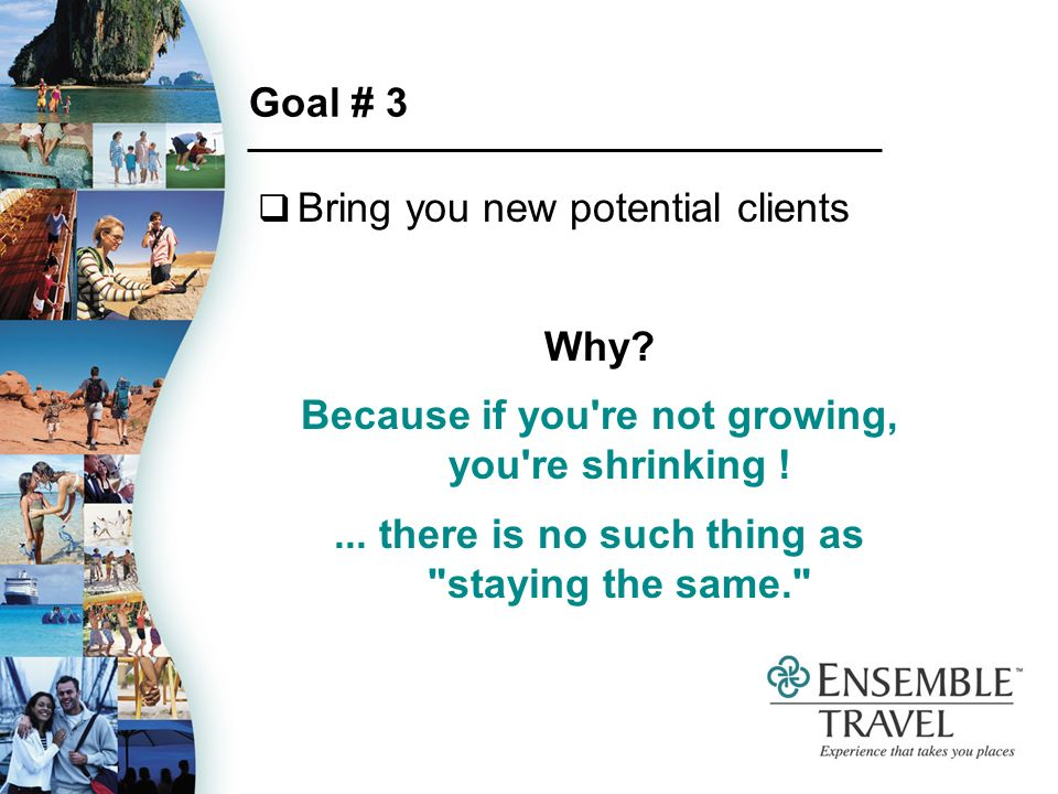 Goal # 3 Bring you new potential clients Why. Because if you re not growing, you re shrinking !...