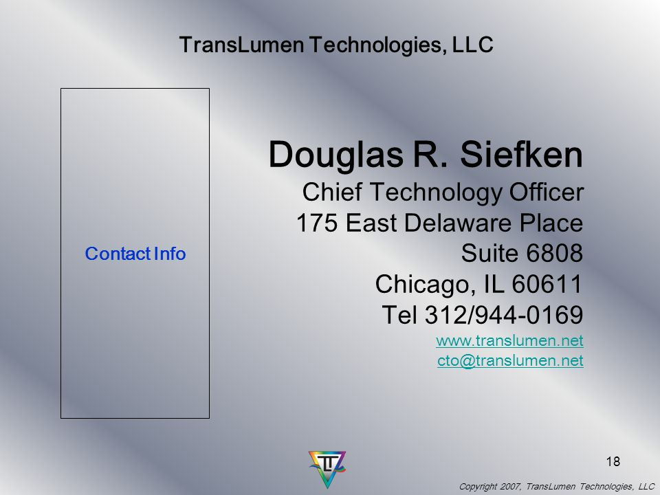 Copyright 2007, TransLumen Technologies, LLC 17 TransLumen Company Information Recipient of a Homeland Security Grant and NASA Grant Service Disabled Veteran Owned Small Business company-SDVSB-incorporated Y2K Patents awarded, US Patents #6,433,839, #6,580,466, with other patents applied for Member of Aerospace Medical Association, International Augmented Cognition International Organization (ACI with affiliation with HFES) Member Moving Autonomy Forward – Committee member Supplier to: oQinetiQ (formerly MOD) oBoeing (IDS) oLockheed (LM Simulation, Training& Support Maritime) o3M supplier (consumer art on electronic displays) Collaborations: oMuretex (UK company), Boeings Mission Systems and Intelligence, QinetiQ, Rice University, ASI Inc., Armys aeromedical area, MIT, Battelle Visual Media: oCustomers - Field Museum, Holiday Inn Express, Miller, Starcom, private collections oVideo Server test (YouTube, Google, Uncut) (50,000 downloads & top ratings)