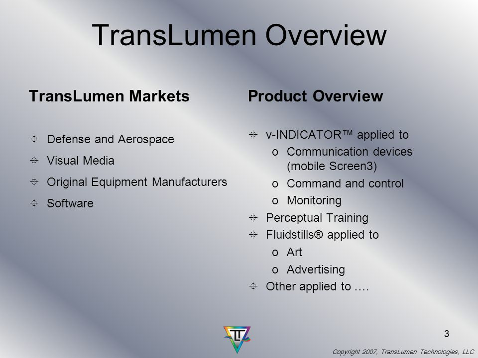 Copyright 2007, TransLumen Technologies, LLC 3 TransLumen Overview TransLumen Markets Defense and Aerospace Visual Media Original Equipment Manufacturers Software Product Overview v-INDICATOR applied to oCommunication devices (mobile Screen3) oCommand and control oMonitoring Perceptual Training Fluidstills® applied to oArt oAdvertising Other applied to ….