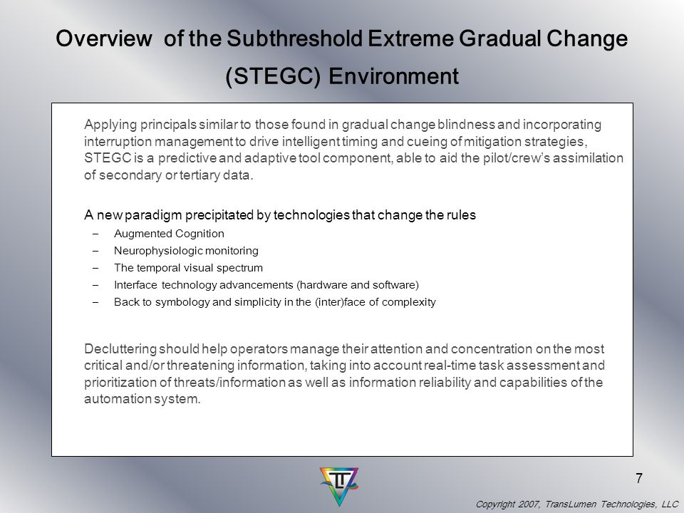Copyright 2007, TransLumen Technologies, LLC 7 Overview of the Subthreshold Extreme Gradual Change (STEGC) Environment Applying principals similar to those found in gradual change blindness and incorporating interruption management to drive intelligent timing and cueing of mitigation strategies, STEGC is a predictive and adaptive tool component, able to aid the pilot/crews assimilation of secondary or tertiary data.