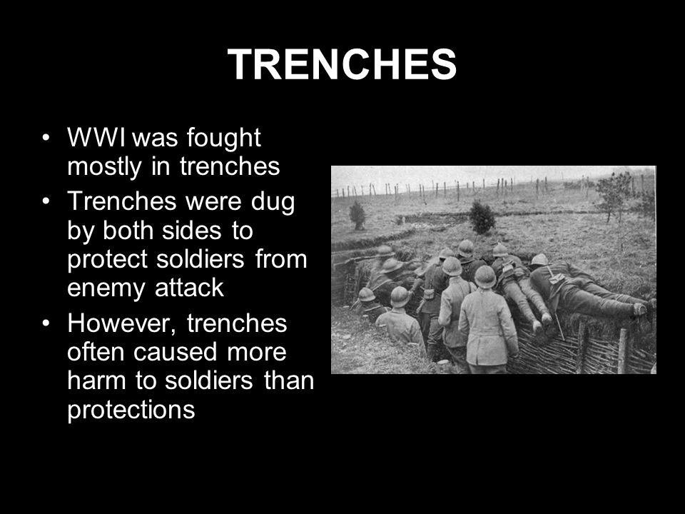TRENCHES WWI was fought mostly in trenches Trenches were dug by both sides to protect soldiers from enemy attack However, trenches often caused more h