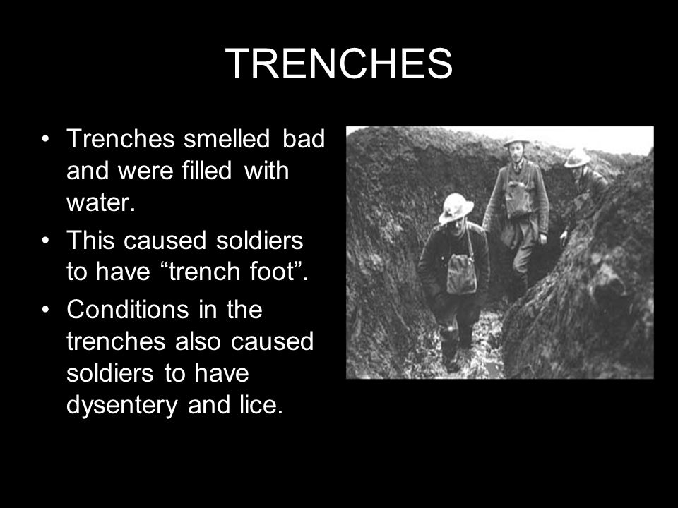 TRENCHES Trenches smelled bad and were filled with water. This caused soldiers to have trench foot. Conditions in the trenches also caused soldiers to