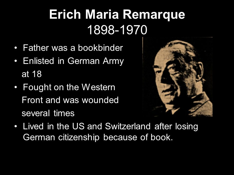 Erich Maria Remarque 1898-1970 Father was a bookbinder Enlisted in German Army at 18 Fought on the Western Front and was wounded several times Lived i