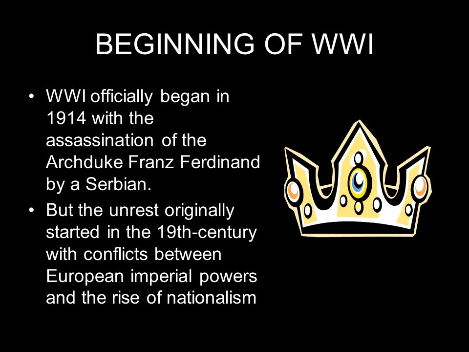 BEGINNING OF WWI WWI officially began in 1914 with the assassination of the Archduke Franz Ferdinand by a Serbian. But the unrest originally started i