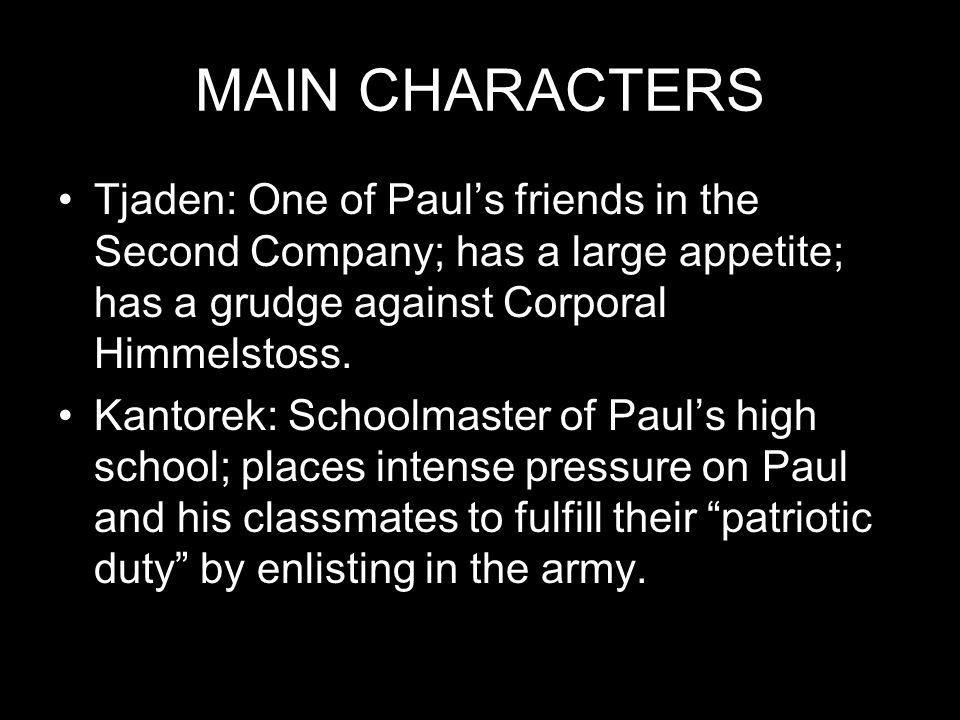 MAIN CHARACTERS Tjaden: One of Pauls friends in the Second Company; has a large appetite; has a grudge against Corporal Himmelstoss. Kantorek: Schoolm
