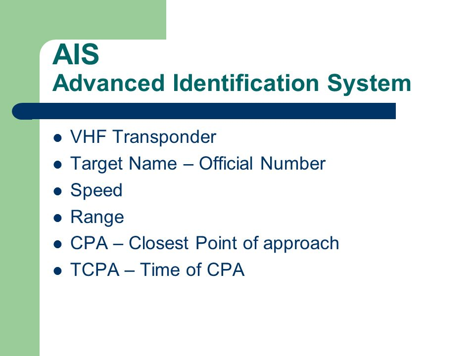 AIS Advanced Identification System VHF Transponder Target Name – Official Number Speed Range CPA – Closest Point of approach TCPA – Time of CPA