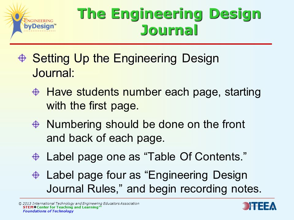 The Engineering Design Journal Setting Up the Engineering Design Journal: Have students number each page, starting with the first page. Numbering shou