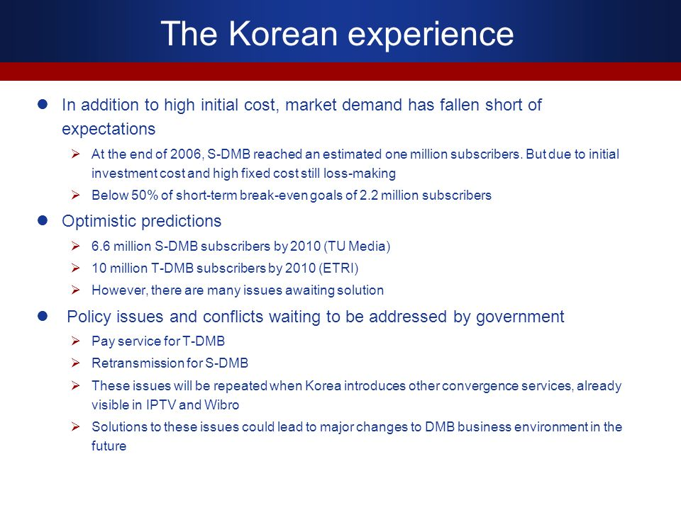 The Korean experience In addition to high initial cost, market demand has fallen short of expectations At the end of 2006, S-DMB reached an estimated